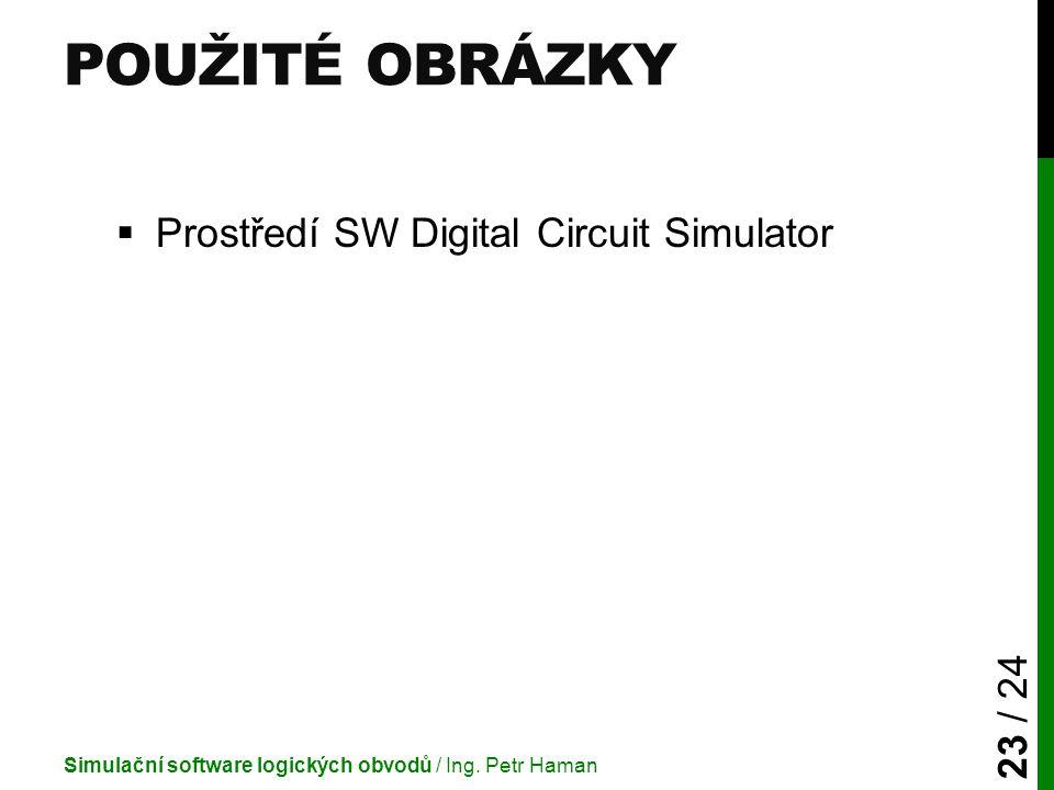 POUŽITÉ OBRÁZKY  Prostředí SW Digital Circuit Simulator Simulační software logických obvodů / Ing. Petr Haman 23 / 24