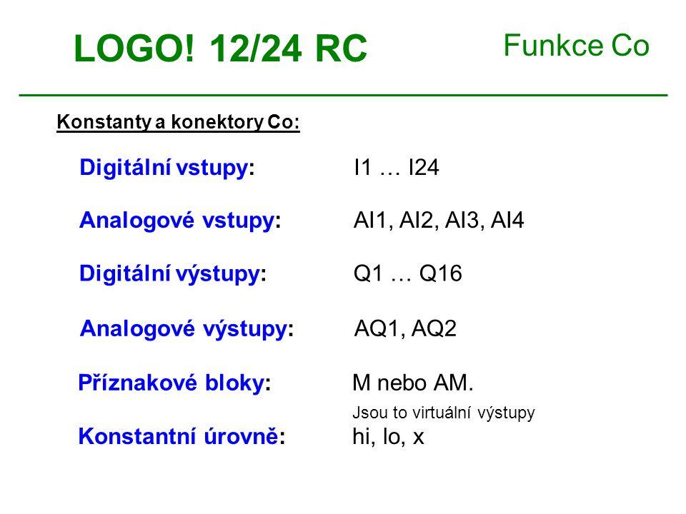 Funkce Co Konstanty a konektory Co: LOGO! 12/24 RC Digitální vstupy: I1 … I24 Analogové vstupy: AI1, AI2, AI3, AI4 Příznakové bloky: M nebo AM. Jsou t
