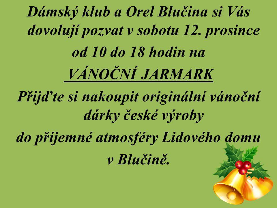 Dámský klub a Orel Blučina si Vás dovolují pozvat v sobotu 12. prosince od 10 do 18 hodin na VÁNOČNÍ JARMARK Přijďte si nakoupit originální vánoční dá
