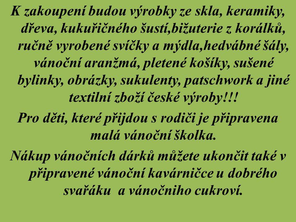 K zakoupení budou výrobky ze skla, keramiky, dřeva, kukuřičného šustí,bižuterie z korálků, ručně vyrobené svíčky a mýdla,hedvábné šály, vánoční aranžmá, pletené košíky, sušené bylinky, obrázky, sukulenty, patschwork a jiné textilní zboží české výroby!!.