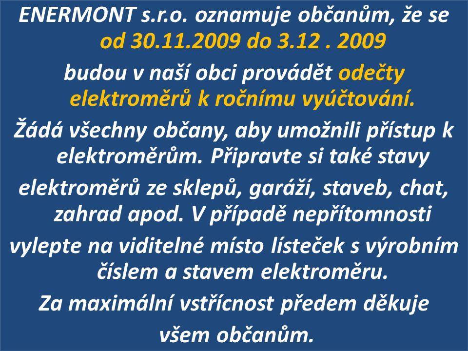 ENERMONT s.r.o. oznamuje občanům, že se od 30.11.2009 do 3.12. 2009 budou v naší obci provádět odečty elektroměrů k ročnímu vyúčtování. Žádá všechny o