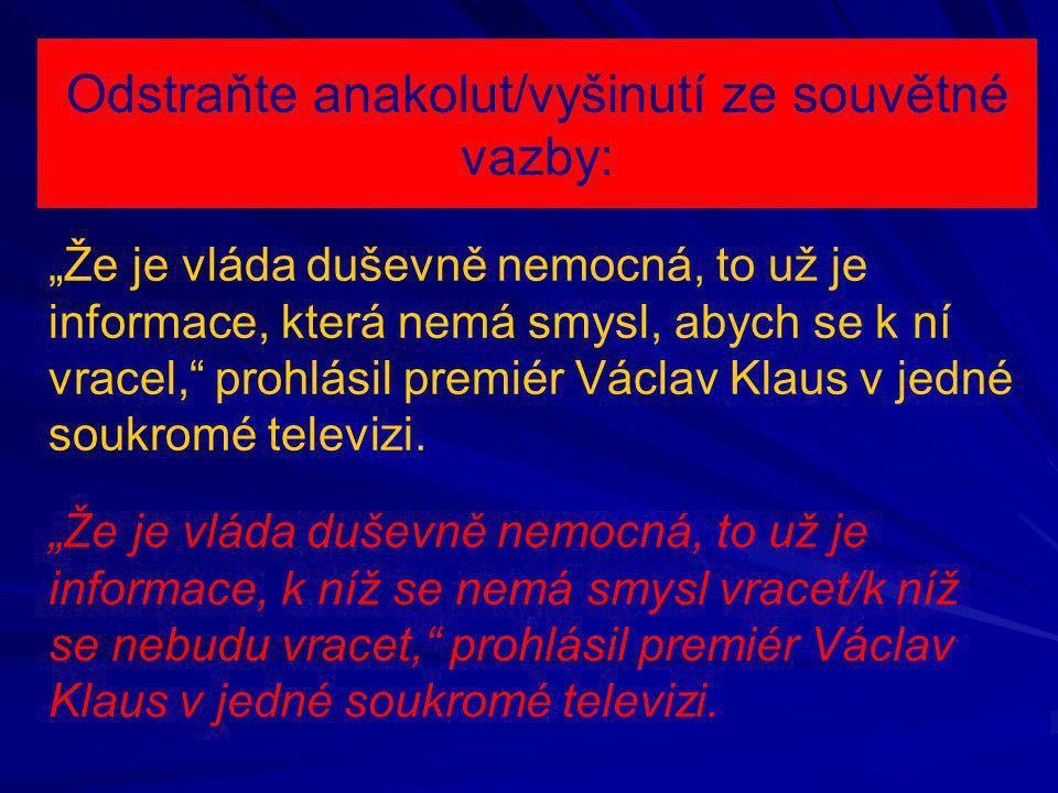 """Odstraňte anakolut/vyšinutí ze souvětné vazby: """"Že je vláda duševně nemocná, to už je informace, která nemá smysl, abych se k ní vracel, prohlásil premiér Václav Klaus v jedné soukromé televizi."""