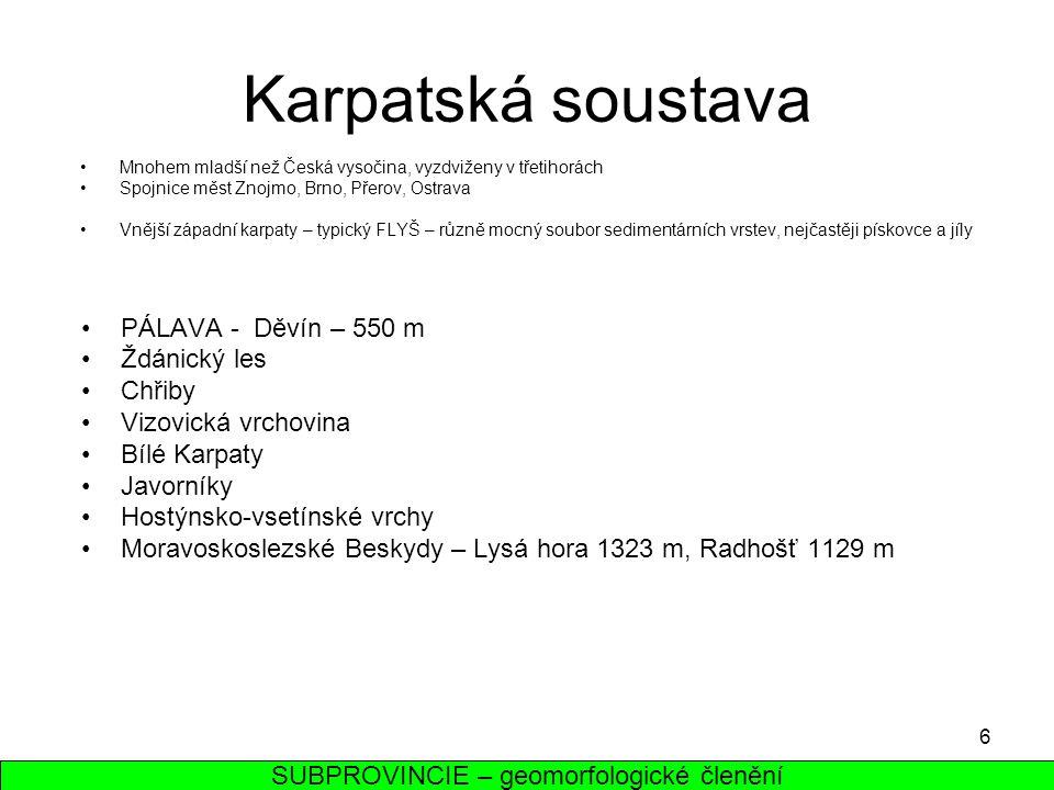 6 Karpatská soustava Mnohem mladší než Česká vysočina, vyzdviženy v třetihorách Spojnice měst Znojmo, Brno, Přerov, Ostrava Vnější západní karpaty – t