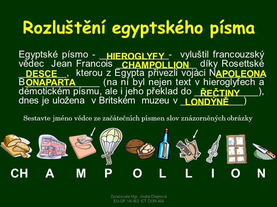 Rozluštění egyptského písma Egyptské písmo - _____________- vyluštil francouzský vědec Jean Francois _______________ díky Rosettské _________, kterou z Egypta přivezli vojáci N_________ B______________ (na ní byl nejen text v hieroglyfech a démotickém písmu, ale i jeho překlad do ____________), dnes je uložena v Britském muzeu v ____________) CHAMPOLLION HIEROGLYFY CHAMPOLLION DESCEAPOLEONA ONAPARTA ŘEČTINY LONDÝNĚ Zpracovala Mgr.