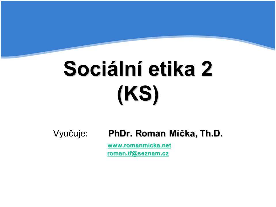Sociální etika 2 (KS) PhDr. Roman Míčka, Th.D. www.romanmicka.net roman.tf@seznam.cz Sociální etika 2 (KS) Vyučuje:PhDr. Roman Míčka, Th.D. www.romanm