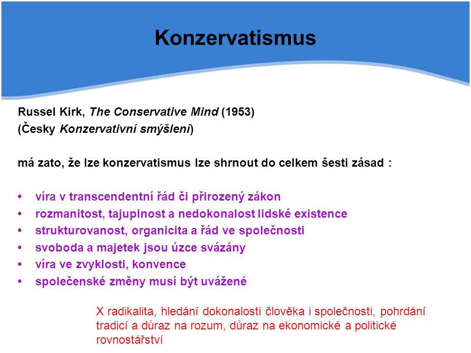 Konzervatismus Russel Kirk, The Conservative Mind (1953) (Česky Konzervativní smýšlení) má zato, že lze konzervatismus lze shrnout do celkem šesti zásad : víra v transcendentní řád či přirozený zákon rozmanitost, tajuplnost a nedokonalost lidské existence strukturovanost, organicita a řád ve společnosti svoboda a majetek jsou úzce svázány víra ve zvyklosti, konvence společenské změny musí být uvážené X radikalita, hledání dokonalosti člověka i společnosti, pohrdání tradicí a důraz na rozum, důraz na ekonomické a politické rovnostářství