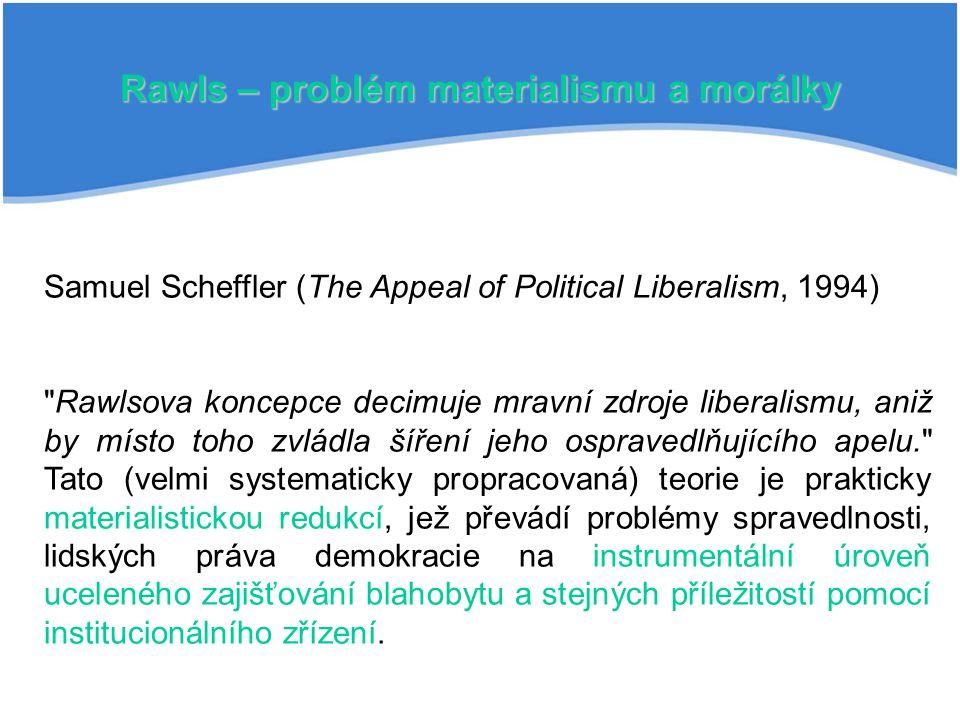 Rawls – problém materialismu a morálky Samuel Scheffler (The Appeal of Political Liberalism, 1994) Rawlsova koncepce decimuje mravní zdroje liberalismu, aniž by místo toho zvládla šíření jeho ospravedlňujícího apelu. Tato (velmi systematicky propracovaná) teorie je prakticky materialistickou redukcí, jež převádí problémy spravedlnosti, lidských práva demokracie na instrumentální úroveň uceleného zajišťování blahobytu a stejných příležitostí pomocí institucionálního zřízení.