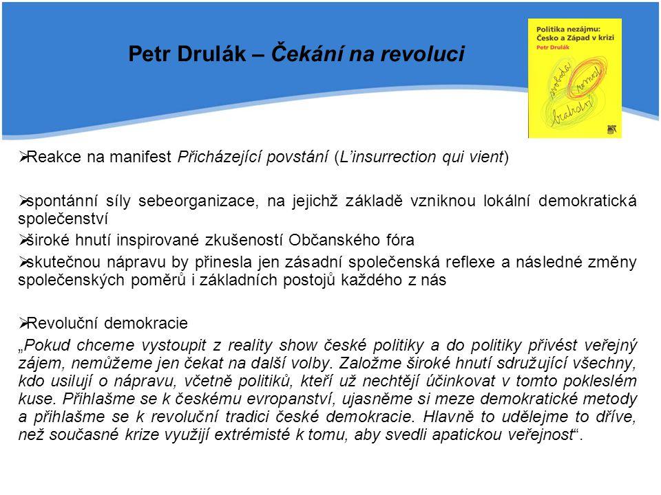 """Petr Drulák – Čekání na revoluci  Reakce na manifest Přicházející povstání (L'insurrection qui vient)  spontánní síly sebeorganizace, na jejichž základě vzniknou lokální demokratická společenství  široké hnutí inspirované zkušeností Občanského fóra  skutečnou nápravu by přinesla jen zásadní společenská reflexe a následné změny společenských poměrů i základních postojů každého z nás  Revoluční demokracie """"Pokud chceme vystoupit z reality show české politiky a do politiky přivést veřejný zájem, nemůžeme jen čekat na další volby."""