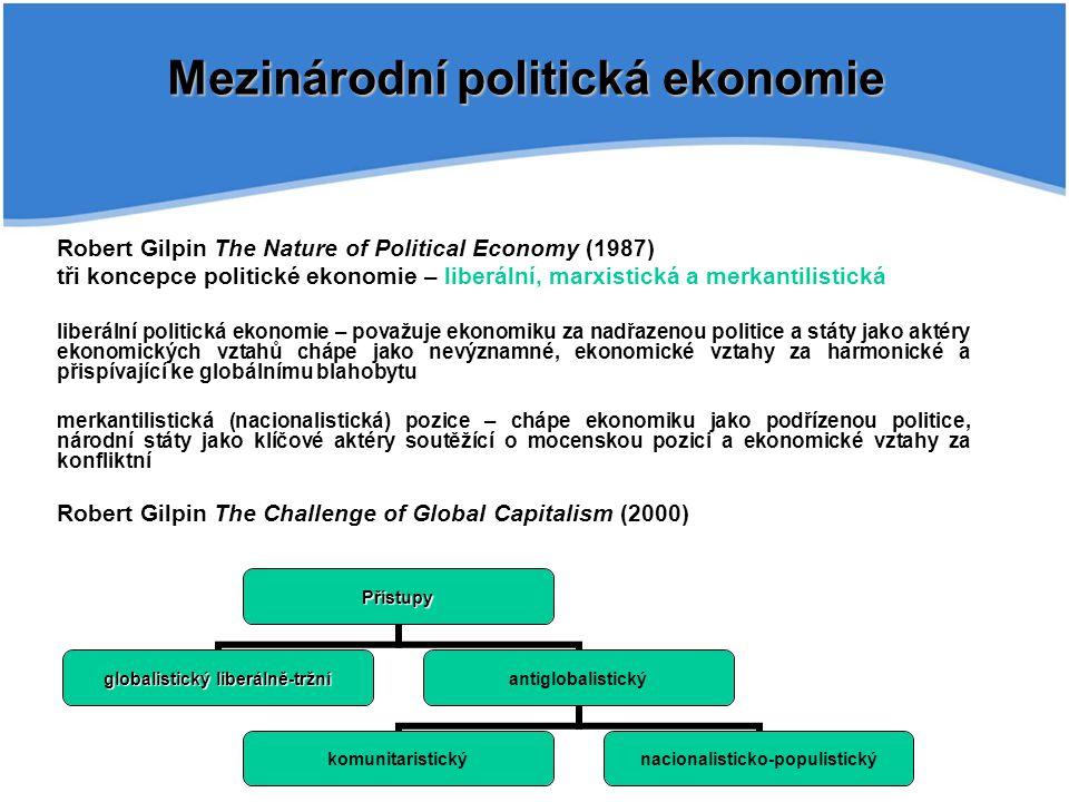 Robert Gilpin The Nature of Political Economy (1987) tři koncepce politické ekonomie – liberální, marxistická a merkantilistická liberální politická ekonomie – považuje ekonomiku za nadřazenou politice a státy jako aktéry ekonomických vztahů chápe jako nevýznamné, ekonomické vztahy za harmonické a přispívající ke globálnímu blahobytu merkantilistická (nacionalistická) pozice – chápe ekonomiku jako podřízenou politice, národní státy jako klíčové aktéry soutěžící o mocenskou pozici a ekonomické vztahy za konfliktní Robert Gilpin The Challenge of Global Capitalism (2000) Mezinárodní politická ekonomie Přístupy globalistický liberálně-tržní antiglobalistický komunitaristický nacionalisticko- populistický