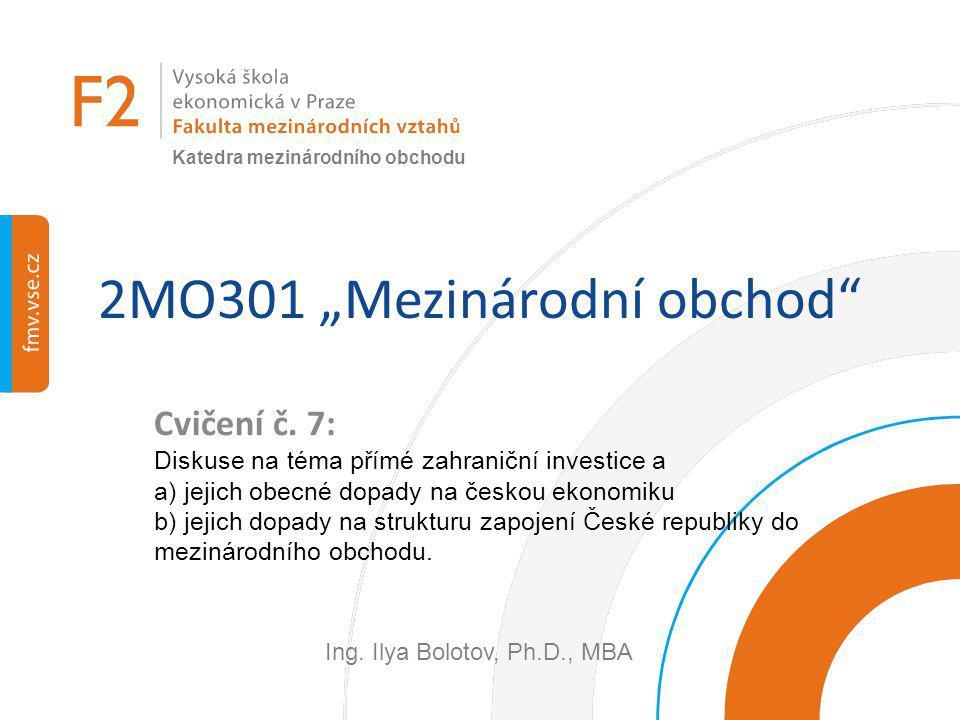 """2MO301 """"Mezinárodní obchod"""" Cvičení č. 7: Diskuse na téma přímé zahraniční investice a a) jejich obecné dopady na českou ekonomiku b) jejich dopady na"""