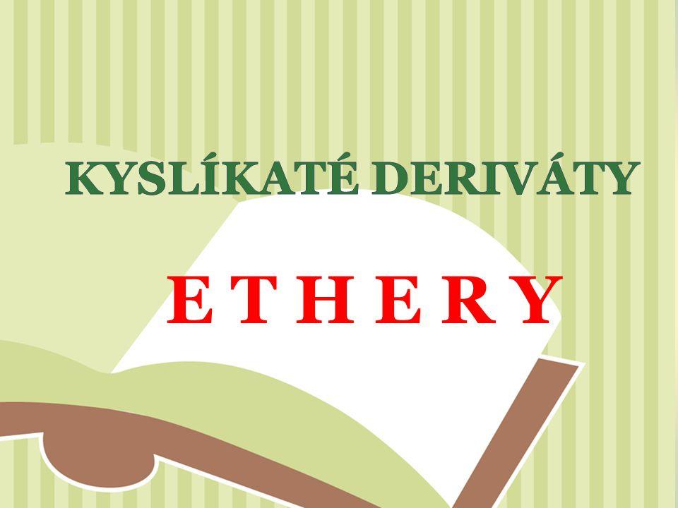 = kyslíkaté deriváty, ke kyslíkovému atomu jsou připojeny 2 uhlovodíkové zbytky Funkční skupina: etherová – O – Obecný vzorec: R–O–R´ R, R ´ alkyly nebo aryly, R = R ´ : ethery jednoduché lineární R = R ´ : ethery smíšené O cyklické R 2