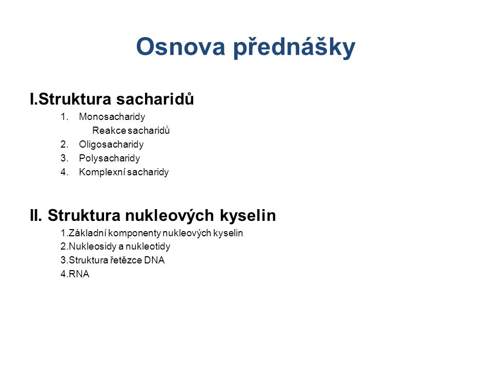 Osnova přednášky I.Struktura sacharidů 1.Monosacharidy Reakce sacharidů 2.Oligosacharidy 3.Polysacharidy 4.Komplexní sacharidy II. Struktura nukleovýc