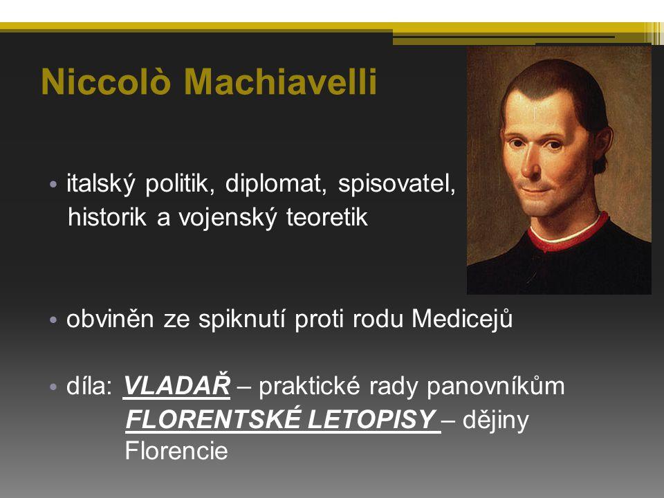 Niccolò Machiavelli italský politik, diplomat, spisovatel, historik a vojenský teoretik obviněn ze spiknutí proti rodu Medicejů díla: VLADAŘ – praktické rady panovníkům FLORENTSKÉ LETOPISY – dějiny Florencie