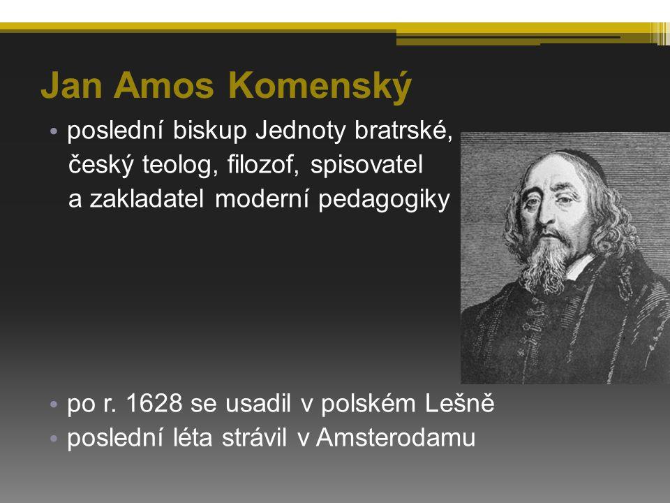 Jan Amos Komenský poslední biskup Jednoty bratrské, český teolog, filozof, spisovatel a zakladatel moderní pedagogiky po r. 1628 se usadil v polském L
