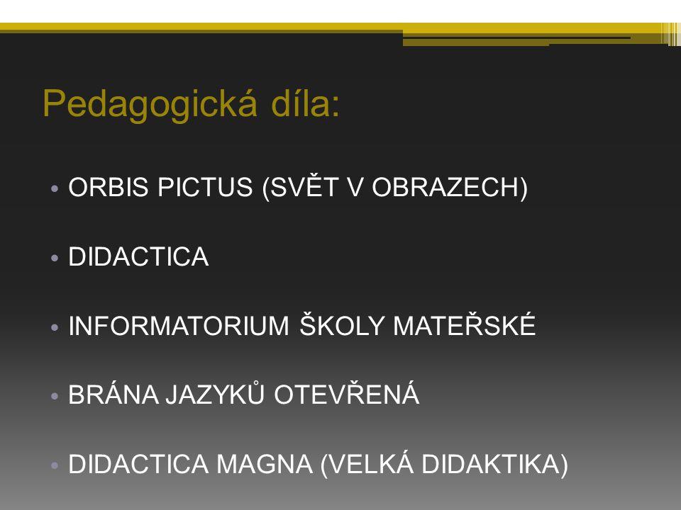 Pedagogická díla: ORBIS PICTUS (SVĚT V OBRAZECH) DIDACTICA INFORMATORIUM ŠKOLY MATEŘSKÉ BRÁNA JAZYKŮ OTEVŘENÁ DIDACTICA MAGNA (VELKÁ DIDAKTIKA)