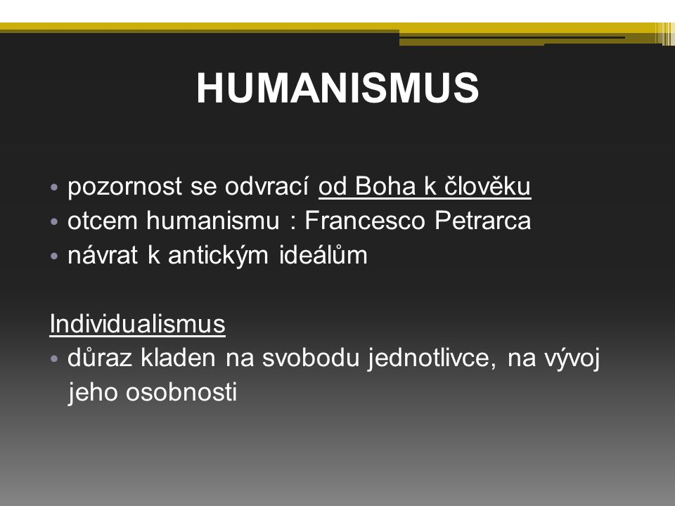 HUMANISMUS pozornost se odvrací od Boha k člověku otcem humanismu : Francesco Petrarca návrat k antickým ideálům Individualismus důraz kladen na svobodu jednotlivce, na vývoj jeho osobnosti