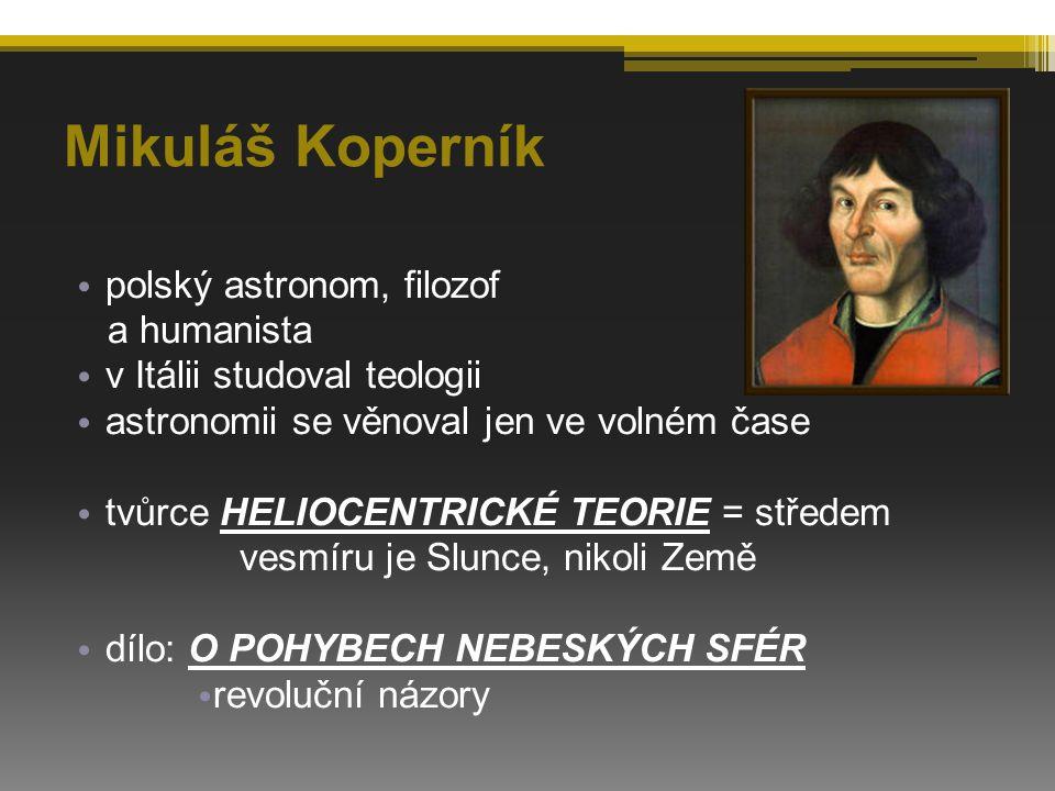 Mikuláš Koperník polský astronom, filozof a humanista v Itálii studoval teologii astronomii se věnoval jen ve volném čase tvůrce HELIOCENTRICKÉ TEORIE