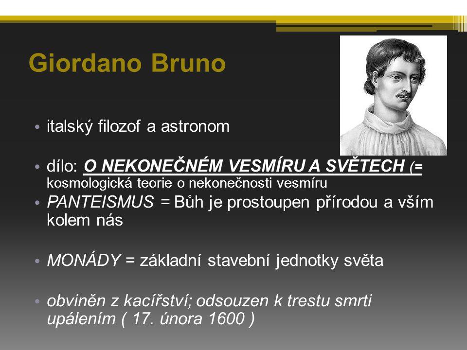 Giordano Bruno italský filozof a astronom dílo: O NEKONEČNÉM VESMÍRU A SVĚTECH (= kosmologická teorie o nekonečnosti vesmíru PANTEISMUS = Bůh je prostoupen přírodou a vším kolem nás MONÁDY = základní stavební jednotky světa obviněn z kacířství; odsouzen k trestu smrti upálením ( 17.