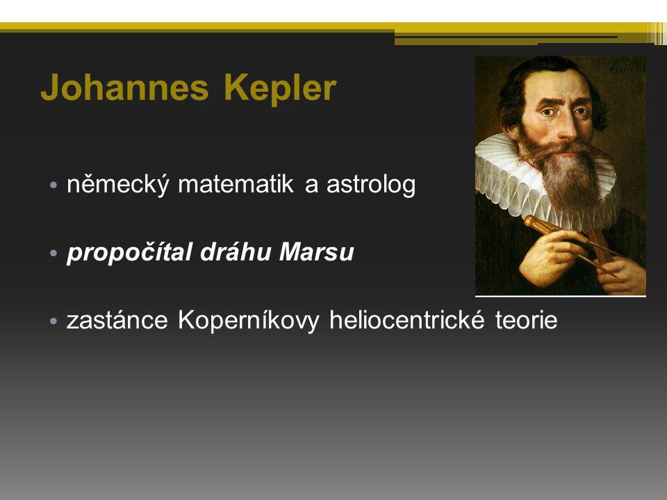 Johannes Kepler německý matematik a astrolog propočítal dráhu Marsu zastánce Koperníkovy heliocentrické teorie