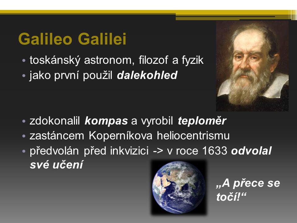 """Galileo Galilei toskánský astronom, filozof a fyzik jako první použil dalekohled zdokonalil kompas a vyrobil teploměr zastáncem Koperníkova heliocentrismu předvolán před inkvizici -> v roce 1633 odvolal své učení """"A přece se točí!"""