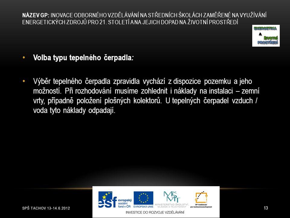 SPŠ TACHOV 13-14.6.2012 13 Volba typu tepelného čerpadla : Výběr tepelného čerpadla zpravidla vychází z dispozice pozemku a jeho možností. Při rozhodo