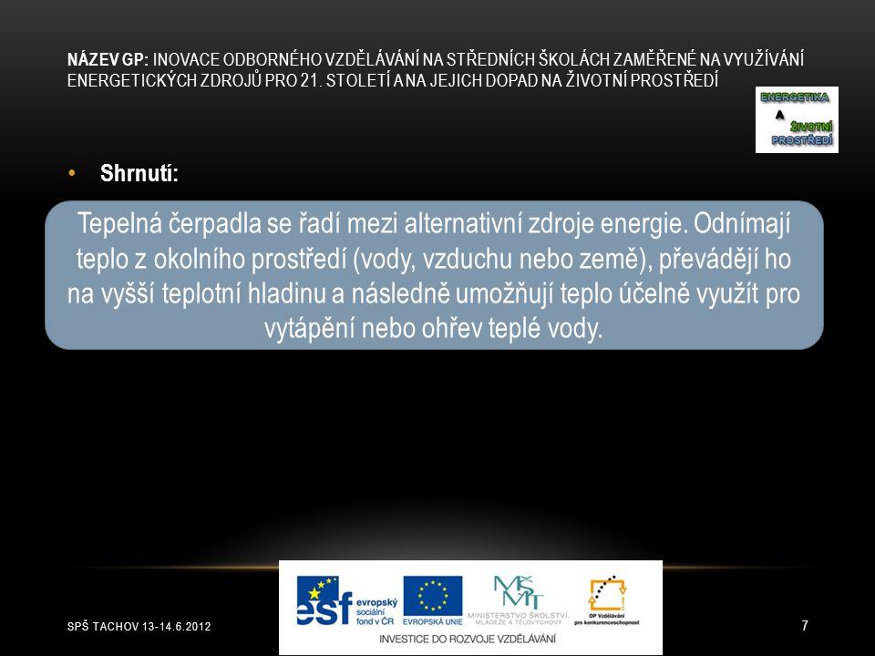 SPŠ TACHOV 13-14.6.2012 7 Shrnutí: Tepelná čerpadla se řadí mezi alternativní zdroje energie. Odnímají teplo z okolního prostředí (vody, vzduchu nebo