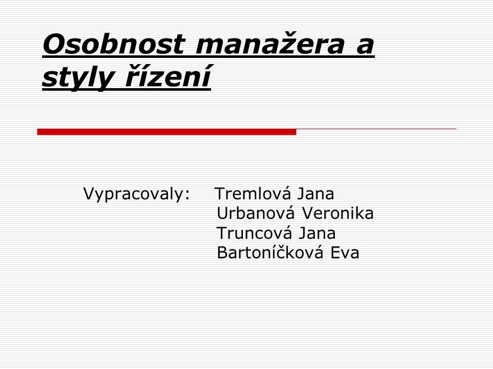 Osobnost manažera a styly řízení Vypracovaly: Tremlová Jana Urbanová Veronika Truncová Jana Bartoníčková Eva