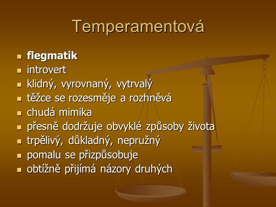 Temperamentová flegmatik flegmatik introvert introvert klidný, vyrovnaný, vytrvalý klidný, vyrovnaný, vytrvalý těžce se rozesměje a rozhněvá těžce se