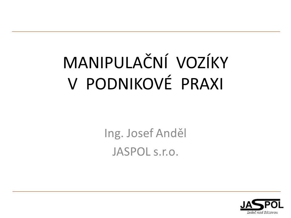 MANIPULAČNÍ VOZÍKY V PODNIKOVÉ PRAXI Ing. Josef Anděl JASPOL s.r.o.