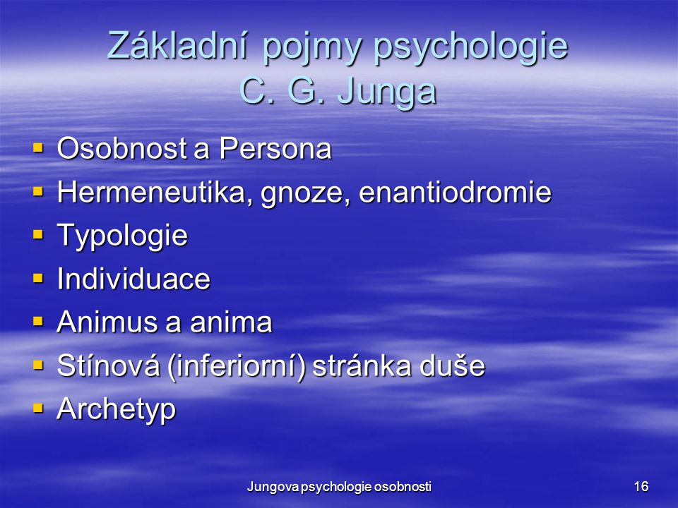 Jungova psychologie osobnosti16 Základní pojmy psychologie C. G. Junga  Osobnost a Persona  Hermeneutika, gnoze, enantiodromie  Typologie  Individ