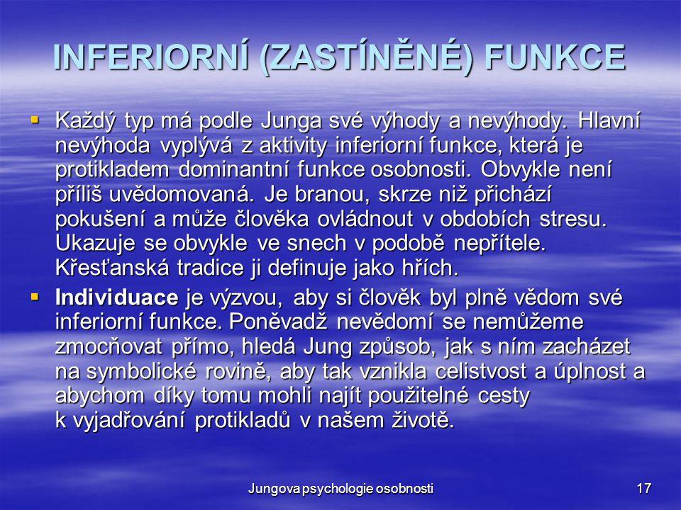 Jungova psychologie osobnosti17 INFERIORNÍ (ZASTÍNĚNÉ) FUNKCE  Každý typ má podle Junga své výhody a nevýhody. Hlavní nevýhoda vyplývá z aktivity inf