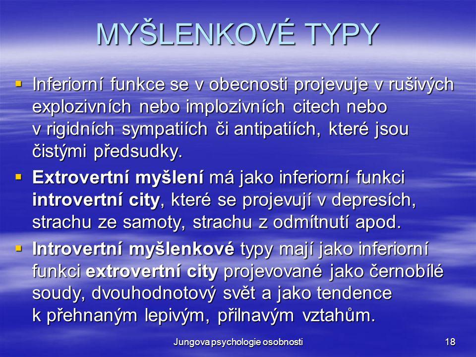 Jungova psychologie osobnosti18 MYŠLENKOVÉ TYPY  Inferiorní funkce se v obecnosti projevuje v rušivých explozivních nebo implozivních citech nebo v r