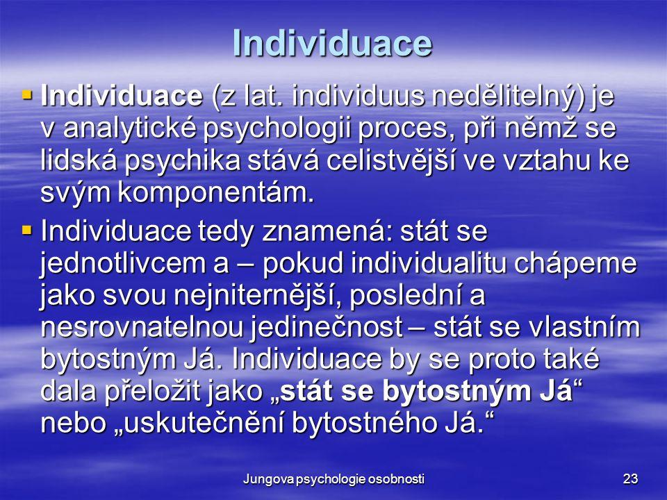 Jungova psychologie osobnosti23 Individuace  Individuace (z lat. individuus nedělitelný) je v analytické psychologii proces, při němž se lidská psych