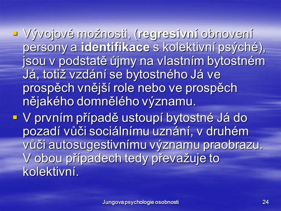 Jungova psychologie osobnosti24  Vývojové možnosti, (regresivní obnovení persony a identifikace s kolektivní psýché), jsou v podstatě újmy na vlastní