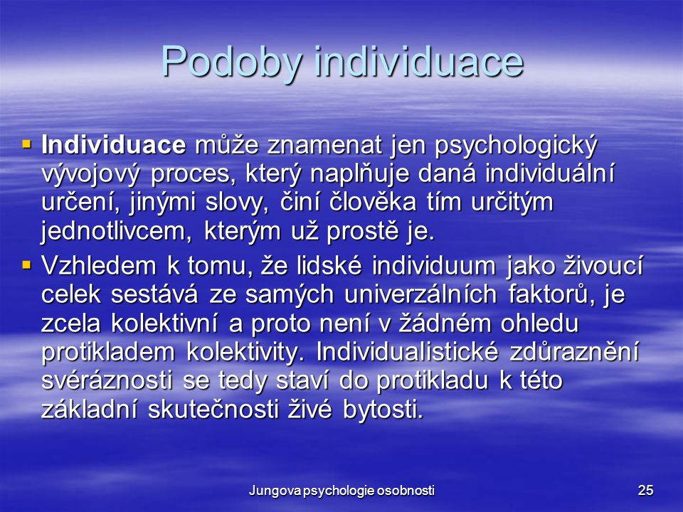 Jungova psychologie osobnosti25 Podoby individuace  Individuace může znamenat jen psychologický vývojový proces, který naplňuje daná individuální urč