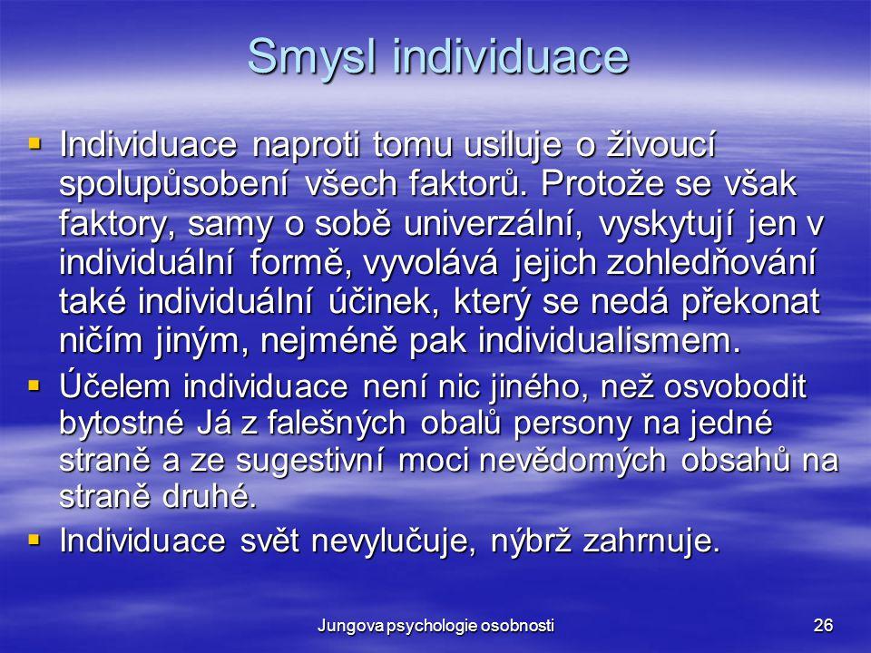 Jungova psychologie osobnosti26 Smysl individuace  Individuace naproti tomu usiluje o živoucí spolupůsobení všech faktorů. Protože se však faktory, s