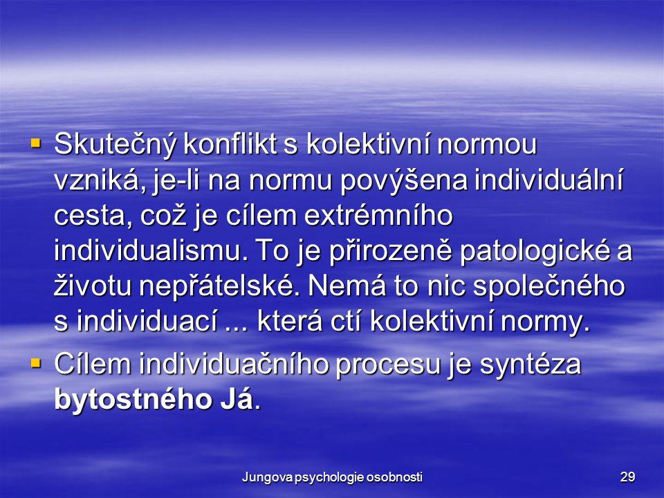 Jungova psychologie osobnosti29  Skutečný konflikt s kolektivní normou vzniká, je-li na normu povýšena individuální cesta, což je cílem extrémního in