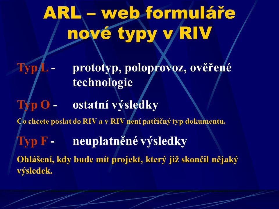 ARL – web formuláře nové typy v RIV Typ L - prototyp, poloprovoz, ověřené technologie Typ O - ostatní výsledky Co chcete poslat do RIV a v RIV není patřičný typ dokumentu.