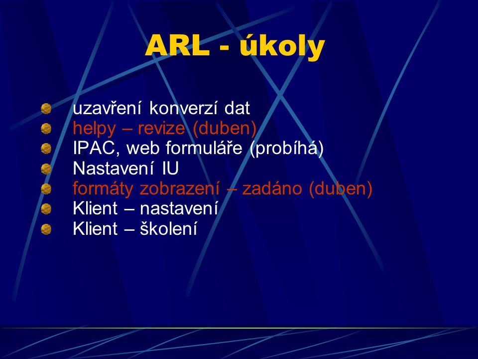 ARL - úkoly uzavření konverzí dat helpy – revize (duben) IPAC, web formuláře (probíhá) Nastavení IU formáty zobrazení – zadáno (duben) Klient – nastavení Klient – školení