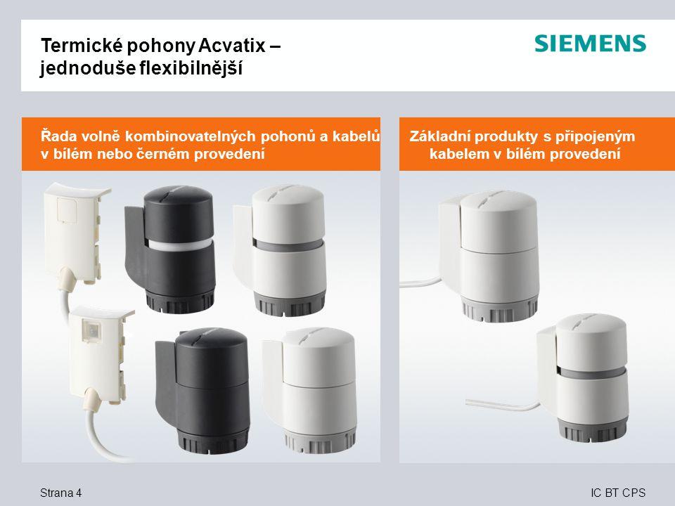 IC BT CPS Strána 25 Užitek pro zákazníka – instalační firmy Termické pohony  Přímý, rychlý výběr produktu – díky komplexní produktové řadě založené na modulárním konceptu  Bezproblémová, přímá montáž – dvě kliknutí a pohon je dokonale připojen k ventilu – žádný jalový zdvih  Dokonalé řešení pro větší energetickou účinnost a komfort – bez ohledu na typ použitého ventilu (Siemens nebo ventil jiného výrobce) lze ventil dokonale připojit k pohonu  Splňují všechny požadavky – s pohony a kabely v bílém a černém provedení  Naprosto univerzální – díky volbě řídicího signálu správný pohon pro jakýkoli typ regulačního systému  Vysoká úroveň bezpečnosti – stupeň ochrany IP54 dokonce i v případě obrácené montáže a připojené svorkovnici