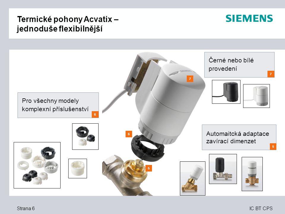 IC BT CPS Seite 27 Užitek pro zákazníka – VAP Termické pohony  Snadné projektování a výběr produktu – díky komplexní produktové řadě založené na modulárním konceptu  Bezproblémová, přímá montáž – dvě kliknutí a pohon je dokonale připojen k ventilu – žádný jalový zdvih  Dokonalé řešení pro větší energetickou účinnost a komfort – bez ohledu na typ použitého ventilu (Siemens nebo ventil jiného výrobce) lze ventil dokonale připojit k pohonu  Splňují všechny požadavky – s pohony a kabely v bílém a černém provedení  Naprosto univerzální – díky volbě řídicího signálu správný pohon pro jakýkoli typ regulačního systému  Vysoká úroveň bezpečnosti – stupeň ochrany IP54 dokonce i v případě obrácené montáže a připojené svorkovnici