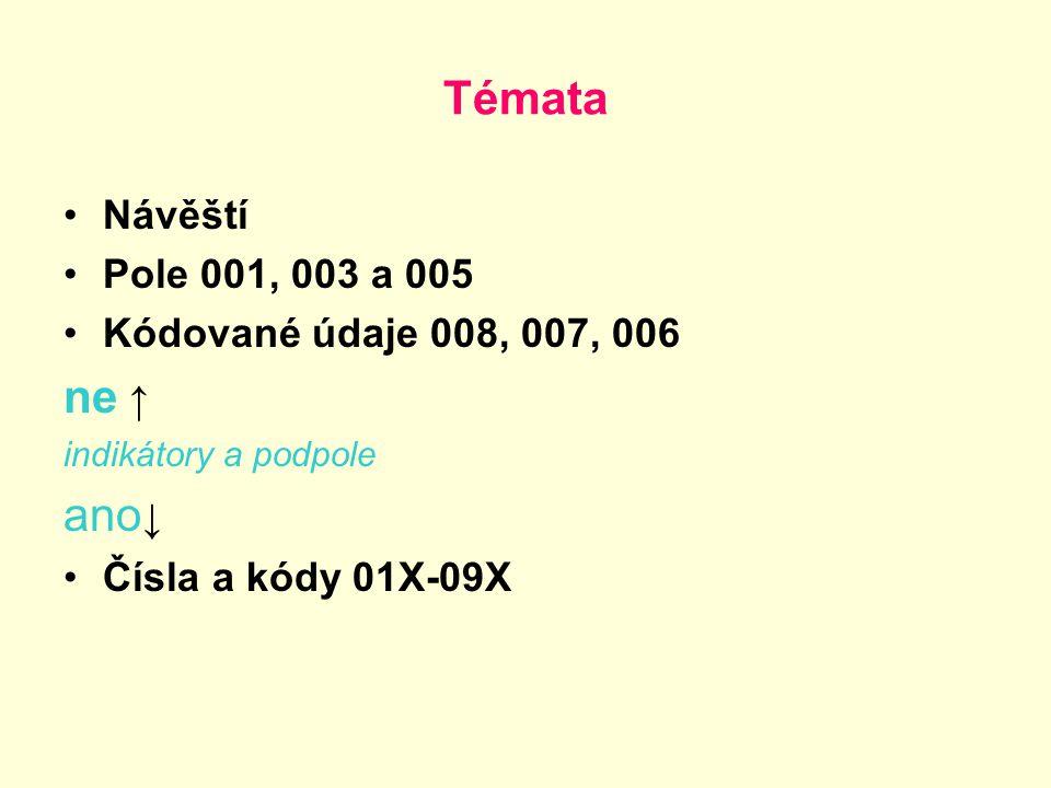 Témata Návěští Pole 001, 003 a 005 Kódované údaje 008, 007, 006 ne ↑ indikátory a podpole ano ↓ Čísla a kódy 01X-09X