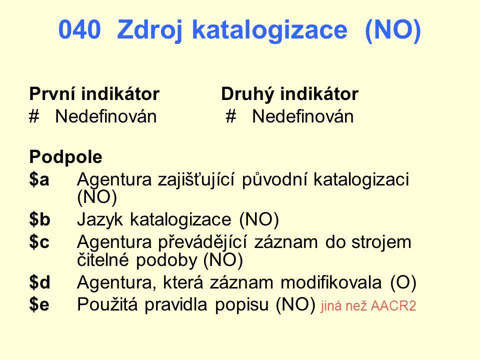 040 Zdroj katalogizace (NO) První indikátorDruhý indikátor # Nedefinován Podpole $aAgentura zajišťující původní katalogizaci (NO) $b Jazyk katalogizac