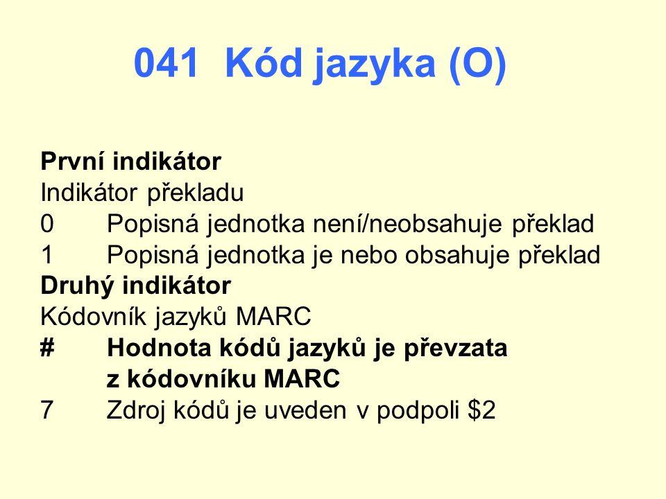 041 Kód jazyka (O) První indikátor Indikátor překladu 0 Popisná jednotka není/neobsahuje překlad 1Popisná jednotka je nebo obsahuje překlad Druhý indi