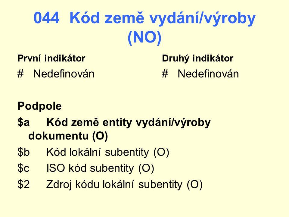 044 Kód země vydání/výroby (NO) První indikátorDruhý indikátor # Nedefinován Podpole $a Kód země entity vydání/výroby dokumentu (O) $bKód lokální sube
