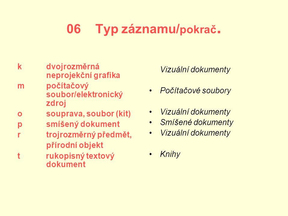 06 Typ záznamu/ pokrač. k dvojrozměrná neprojekční grafika m počítačový soubor/elektronický zdroj o souprava, soubor (kit) p smíšený dokument r trojro