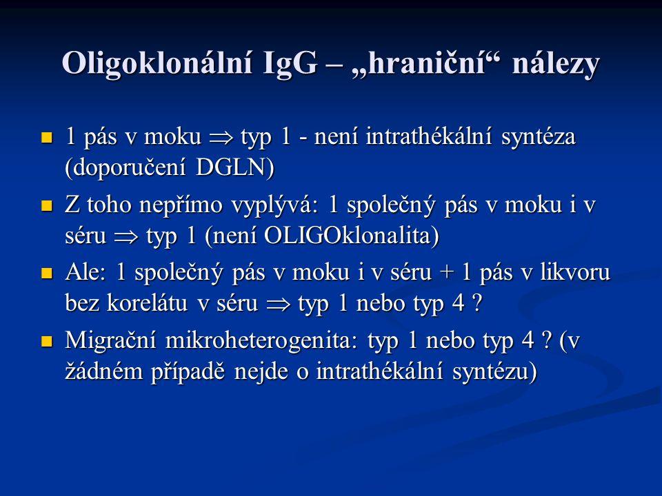 """Oligoklonální IgG – """"hraniční nálezy 1 pás v moku  typ 1 - není intrathékální syntéza (doporučení DGLN) 1 pás v moku  typ 1 - není intrathékální syntéza (doporučení DGLN) Z toho nepřímo vyplývá: 1 společný pás v moku i v séru  typ 1 (není OLIGOklonalita) Z toho nepřímo vyplývá: 1 společný pás v moku i v séru  typ 1 (není OLIGOklonalita) Ale: 1 společný pás v moku i v séru + 1 pás v likvoru bez korelátu v séru  typ 1 nebo typ 4 ."""