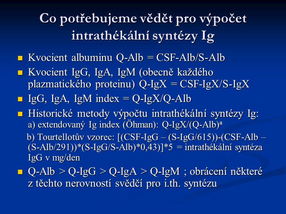 Co potřebujeme vědět pro výpočet intrathékální syntézy Ig Kvocient albuminu Q-Alb = CSF-Alb/S-Alb Kvocient albuminu Q-Alb = CSF-Alb/S-Alb Kvocient IgG, IgA, IgM (obecně každého plazmatického proteinu) Q-IgX = CSF-IgX/S-IgX Kvocient IgG, IgA, IgM (obecně každého plazmatického proteinu) Q-IgX = CSF-IgX/S-IgX IgG, IgA, IgM index = Q-IgX/Q-Alb IgG, IgA, IgM index = Q-IgX/Q-Alb Historické metody výpočtu intrathékální syntézy Ig: a) extendovaný Ig index (Öhman): Q-IgX/(Q-Alb) a Historické metody výpočtu intrathékální syntézy Ig: a) extendovaný Ig index (Öhman): Q-IgX/(Q-Alb) a b) Tourtellotův vzorec: [(CSF-IgG – (S-IgG/615))-(CSF-Alb – (S-Alb/291))*(S-IgG/S-Alb)*0,43)]*5 = intrathékální syntéza IgG v mg/den b) Tourtellotův vzorec: [(CSF-IgG – (S-IgG/615))-(CSF-Alb – (S-Alb/291))*(S-IgG/S-Alb)*0,43)]*5 = intrathékální syntéza IgG v mg/den Q-Alb > Q-IgG > Q-IgA > Q-IgM ; obrácení některé z těchto nerovností svědčí pro i.th.