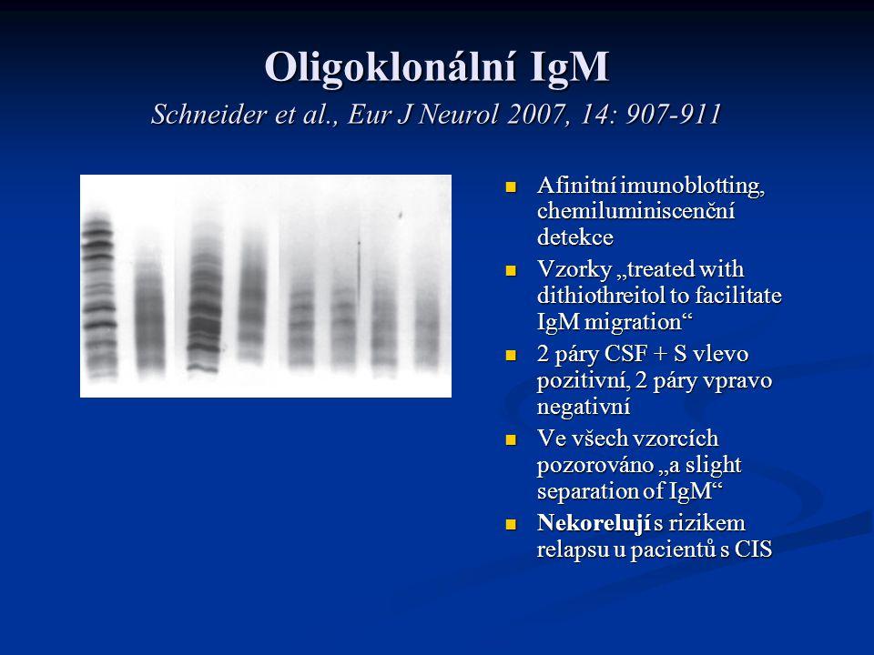"""Oligoklonální IgM Schneider et al., Eur J Neurol 2007, 14: 907-911 Afinitní imunoblotting, chemiluminiscenční detekce Vzorky """"treated with dithiothreitol to facilitate IgM migration 2 páry CSF + S vlevo pozitivní, 2 páry vpravo negativní Ve všech vzorcích pozorováno """"a slight separation of IgM Nekorelují s rizikem relapsu u pacientů s CIS"""