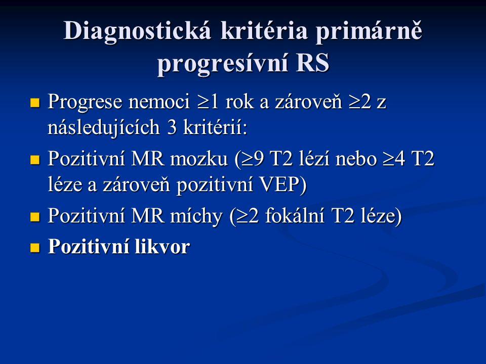 Diagnostická kritéria primárně progresívní RS Progrese nemoci  1 rok a zároveň  2 z následujících 3 kritérií: Progrese nemoci  1 rok a zároveň  2 z následujících 3 kritérií: Pozitivní MR mozku (  9 T2 lézí nebo  4 T2 léze a zároveň pozitivní VEP) Pozitivní MR mozku (  9 T2 lézí nebo  4 T2 léze a zároveň pozitivní VEP) Pozitivní MR míchy (  2 fokální T2 léze) Pozitivní MR míchy (  2 fokální T2 léze) Pozitivní likvor Pozitivní likvor